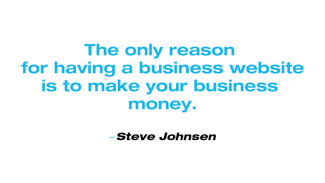 Quote from Steve Johnsen: The only reason for having a business website is to make your business money