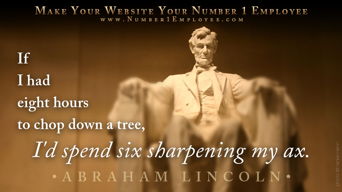 Quote from Abraham Lincoln: If I had eight hours to chop down a tree, I'd spend six sharpening my ax.