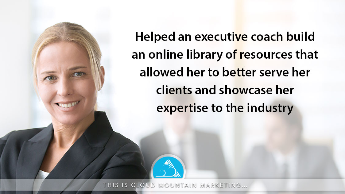 What is Cloud Mountain Marketing? Building a library of resources for an executive coach to serve her clients and establish credibility in the industry.