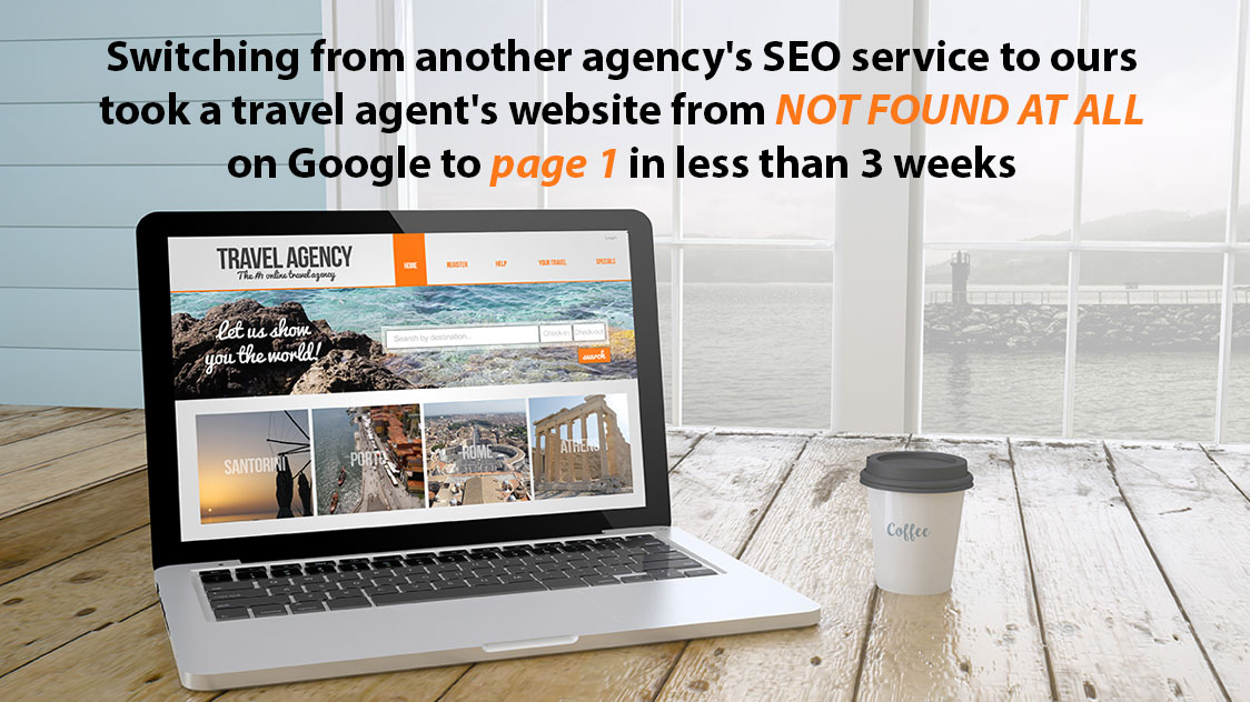 Switching from another agency's SEO service to ours took a travel agent's website from NOT FOUND AT ALL on Google to page 1 in less than 3 weeks.